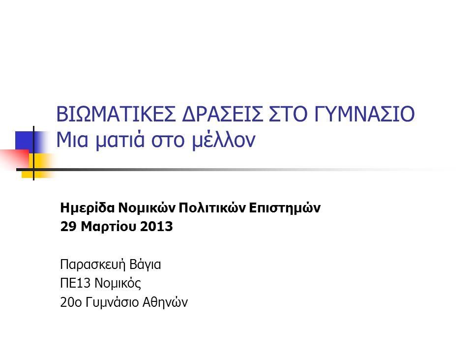 ΒΙΩΜΑΤΙΚΕΣ ΔΡΑΣΕΙΣ ΣΤΟ ΓΥΜΝΑΣΙΟ Μια ματιά στο μέλλον Ημερίδα Νομικών Πολιτικών Επιστημών 29 Μαρτίου 2013 Παρασκευή Βάγια ΠΕ13 Νομικός 20ο Γυμνάσιο Αθηνών