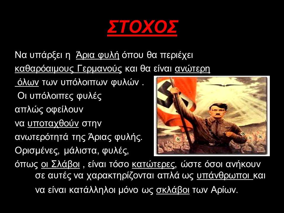 ΣΥΜΦΩΝΑ ΜΕ ΤΗΝ ΝΑΖΙΣΤΙΚΗ ΙΔΕΟΛΟΓΙΑ… Δεν έχουν θέση στον κόσμο : i.Εβραίοι ii.Αθίγγανοι iii.Σλάβοι iv.Ομοφυλόφιλοι v.Κάθε είδους άνθρωποι του περιθωρίου