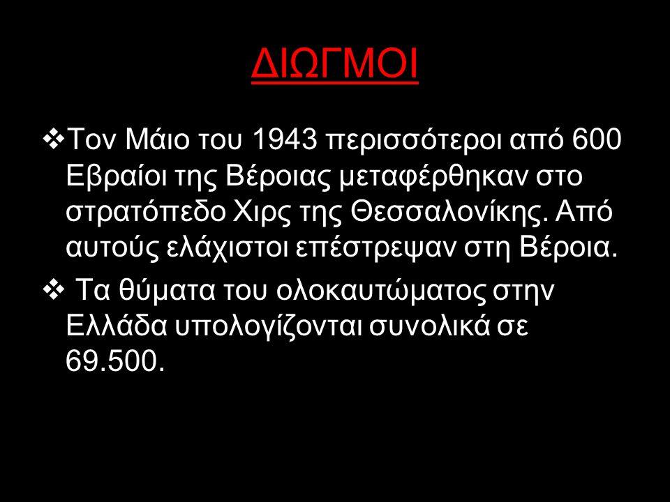 ΔΙΩΓΜΟΙ  Το 96% των Εβραίων της Θεσσαλονίκης, δηλαδή 46.091 άνθρωποι, κατέληξαν στο στρατόπεδο συγκέντρωσης του Άουσβιτς  Τον Ιούνιο του 1944 συνελήφθησαν από τους Γερμανούς οι Εβραίοι της Κέρκυρας, οι οποίοι εκτοπίστηκαν στη συνέχεια στο Άουσβιτς.