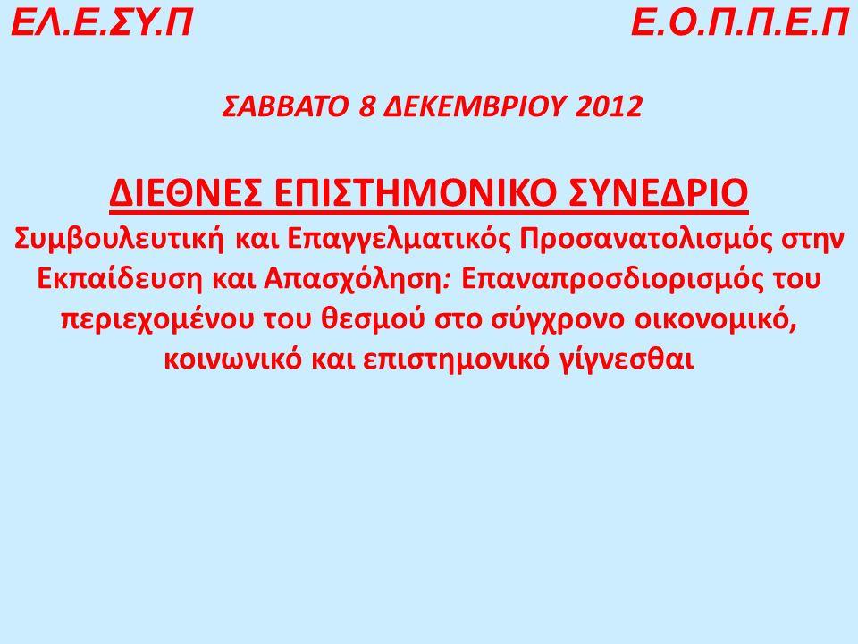 ΕΛ.Ε.ΣΥ.Π Ε.Ο.Π.Π.Ε.Π ΣΑΒΒΑΤΟ 8 ΔΕΚΕΜΒΡΙΟΥ 2012 ΔΙΕΘΝΕΣ ΕΠΙΣΤΗΜΟΝΙΚΟ ΣΥΝΕΔΡΙΟ Συμβουλευτική και Επαγγελματικός Προσανατολισμός στην Εκπαίδευση και Απασχόληση: Επαναπροσδιορισμός του περιεχομένου του θεσμού στο σύγχρονο οικονομικό, κοινωνικό και επιστημονικό γίγνεσθαι