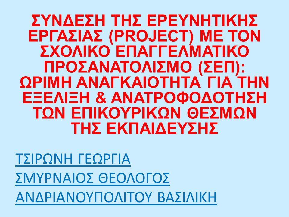 ΤΣΙΡΩΝΗ ΓΕΩΡΓΙΑ ΣΜΥΡΝΑΙΟΣ ΘΕΟΛΟΓΟΣ ΑΝΔΡΙΑΝΟΥΠΟΛΙΤΟΥ ΒΑΣΙΛΙΚΗ ΣΥΝΔΕΣΗ ΤΗΣ ΕΡΕΥΝΗΤΙΚΗΣ ΕΡΓΑΣΙΑΣ (PROJECT) ΜΕ ΤΟΝ ΣΧΟΛΙΚΟ ΕΠΑΓΓΕΛΜΑΤΙΚΟ ΠΡΟΣΑΝΑΤΟΛΙΣΜΟ (ΣΕΠ): ΩΡΙΜΗ ΑΝΑΓΚΑΙΟΤΗΤΑ ΓΙΑ ΤΗΝ ΕΞΕΛΙΞΗ & ΑΝΑΤΡΟΦΟΔΟΤΗΣΗ ΤΩΝ ΕΠΙΚΟΥΡΙΚΩΝ ΘΕΣΜΩΝ ΤΗΣ ΕΚΠΑΙΔΕΥΣΗΣ