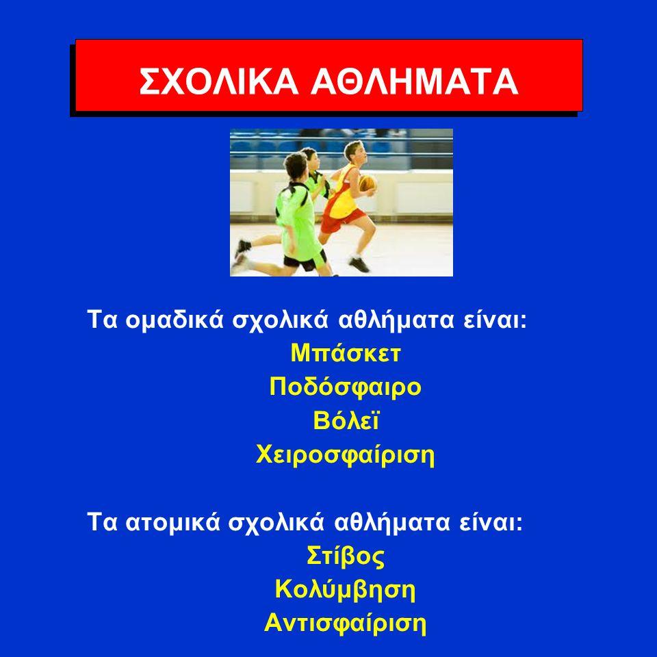ΣΧΟΛΙΚΑ ΑΘΛΗΜΑΤΑ Τα ομαδικά σχολικά αθλήματα είναι: Μπάσκετ Ποδόσφαιρο Βόλεϊ Χειροσφαίριση Τα ατομικά σχολικά αθλήματα είναι: Στίβος Κολύμβηση Αντισφαίριση