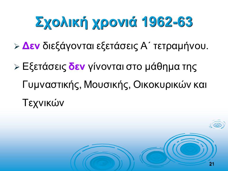 Σχολική χρονιά 1962-63   Δεν διεξάγονται εξετάσεις Α΄ τετραμήνου.   Εξετάσεις δεν γίνονται στο μάθημα της Γυμναστικής, Μουσικής, Οικοκυρικών και Τ
