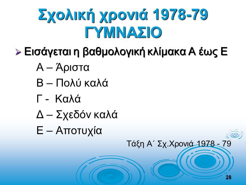 Σχολική χρονιά 1978-79 ΓΥΜΝΑΣΙΟ  Εισάγεται η βαθμολογική κλίμακα Α έως Ε Α – Άριστα Β – Πολύ καλά Γ - Καλά Δ – Σχεδόν καλά Ε – Αποτυχία Τάξη A΄ Σχ.Χρ