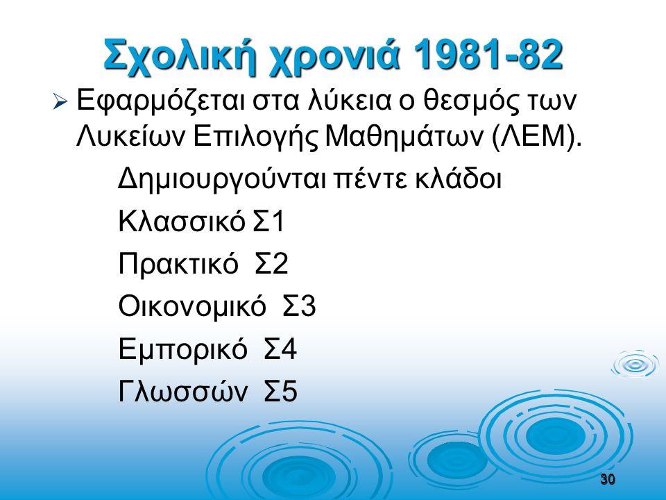 Σχολική χρονιά 1981-82   Εφαρμόζεται στα λύκεια ο θεσμός των Λυκείων Επιλογής Μαθημάτων (ΛΕΜ). Δημιουργούνται πέντε κλάδοι Κλασσικό Σ1 Πρακτικό Σ2 Ο