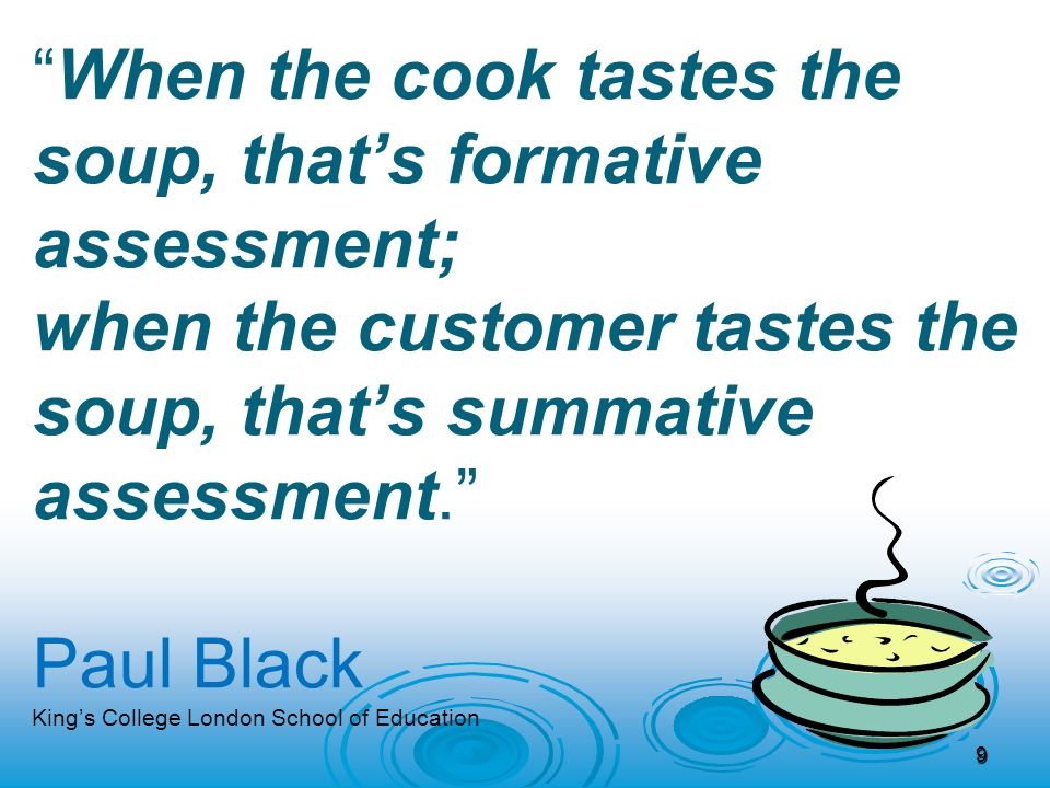 When the cook tastes the soup, that's formative assessment; when the customer tastes the soup, that's summative assessment. Paul Black King's College London School of Education 9