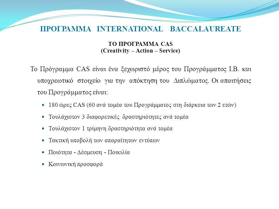 ΠΡΟΓΡΑΜΜΑ INTERNATIONAL BACCALAUREATE ΤΟ ΠΡΟΓΡΑΜΜΑ CAS (Creativity – Action – Service) Το Πρόγραμμα CAS είναι ένα ξεχωριστό μέρος του Προγράμματος Ι.Β.