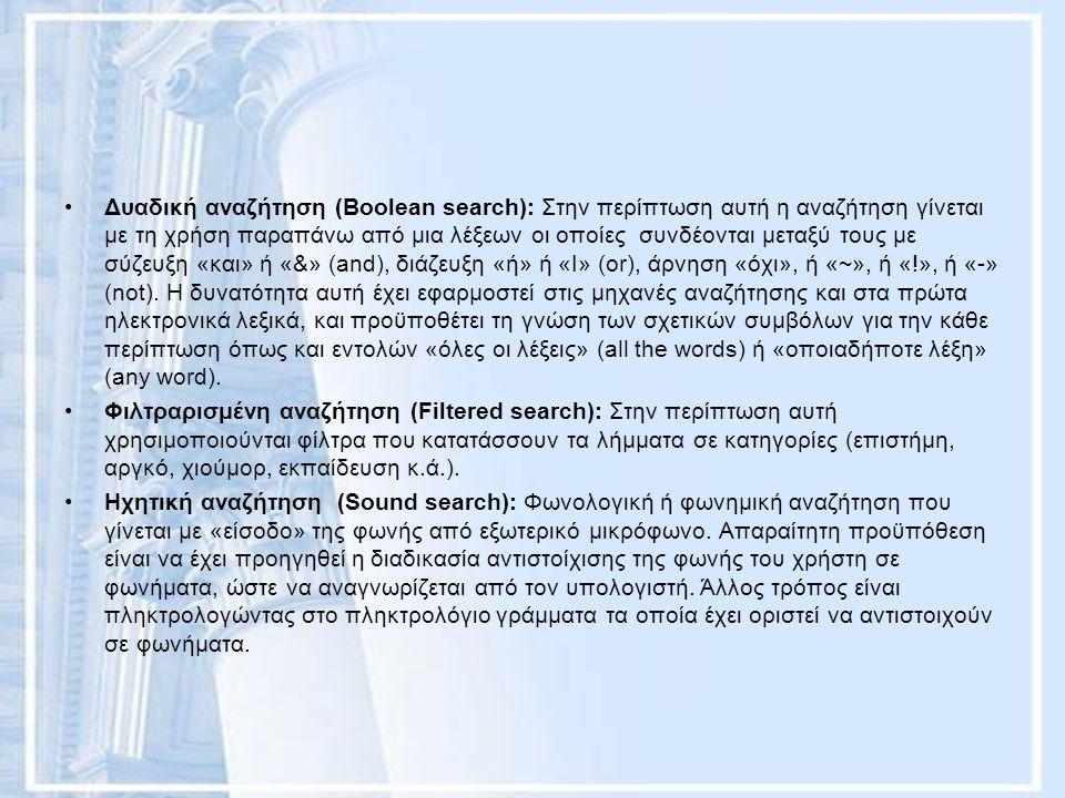 Δυαδική αναζήτηση (Boolean search): Στην περίπτωση αυτή η αναζήτηση γίνεται με τη χρήση παραπάνω από μια λέξεων οι οποίες συνδέονται μεταξύ τους με σύζευξη «και» ή «&» (and), διάζευξη «ή» ή «Ι» (or), άρνηση «όχι», ή «~», ή «!», ή «-» (not).