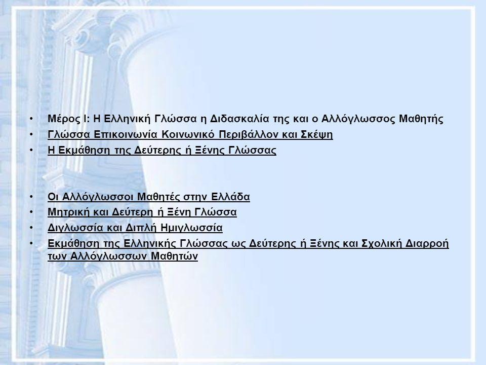 Μέρος Ι: Η Ελληνική Γλώσσα η Διδασκαλία της και ο Αλλόγλωσσος Μαθητής Γλώσσα Επικοινωνία Κοινωνικό Περιβάλλον και Σκέψη Η Εκμάθηση της Δεύτερης ή Ξένης Γλώσσας Οι Αλλόγλωσσοι Μαθητές στην Ελλάδα Μητρική και Δεύτερη ή Ξένη Γλώσσα Διγλωσσία και Διπλή Ημιγλωσσία Εκμάθηση της Ελληνικής Γλώσσας ως Δεύτερης ή Ξένης και Σχολική Διαρροή των Αλλόγλωσσων Μαθητών