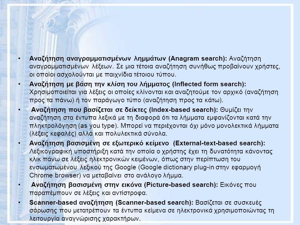 Αναζήτηση αναγραμματισμένων λημμάτων (Anagram search): Αναζήτηση αναγραμματισμένων λέξεων. Σε μια τέτοια αναζήτηση συνήθως προβαίνουν χρήστες, οι οποί