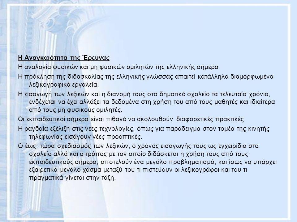 Η Αναγκαιότητα της Έρευνας Η αναλογία φυσικών και μη φυσικών ομιλητών της ελληνικής σήμερα Η πρόκληση της διδασκαλίας της ελληνικής γλώσσας απαιτεί κατάλληλα διαμορφωμένα λεξικογραφικά εργαλεία.