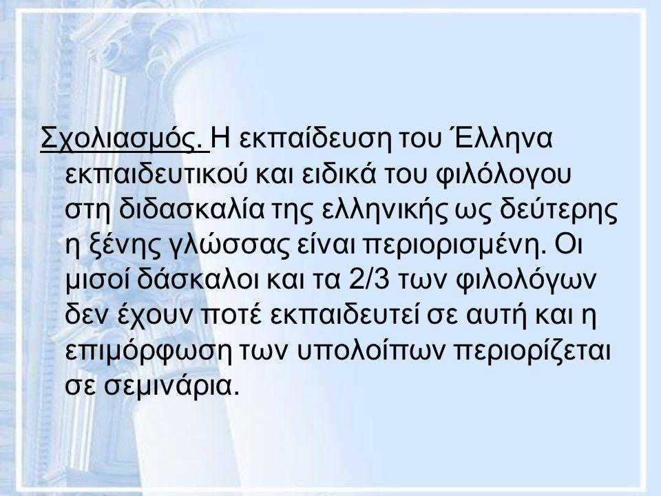 Σχολιασμός. Η εκπαίδευση του Έλληνα εκπαιδευτικού και ειδικά του φιλόλογου στη διδασκαλία της ελληνικής ως δεύτερης η ξένης γλώσσας είναι περιορισμένη