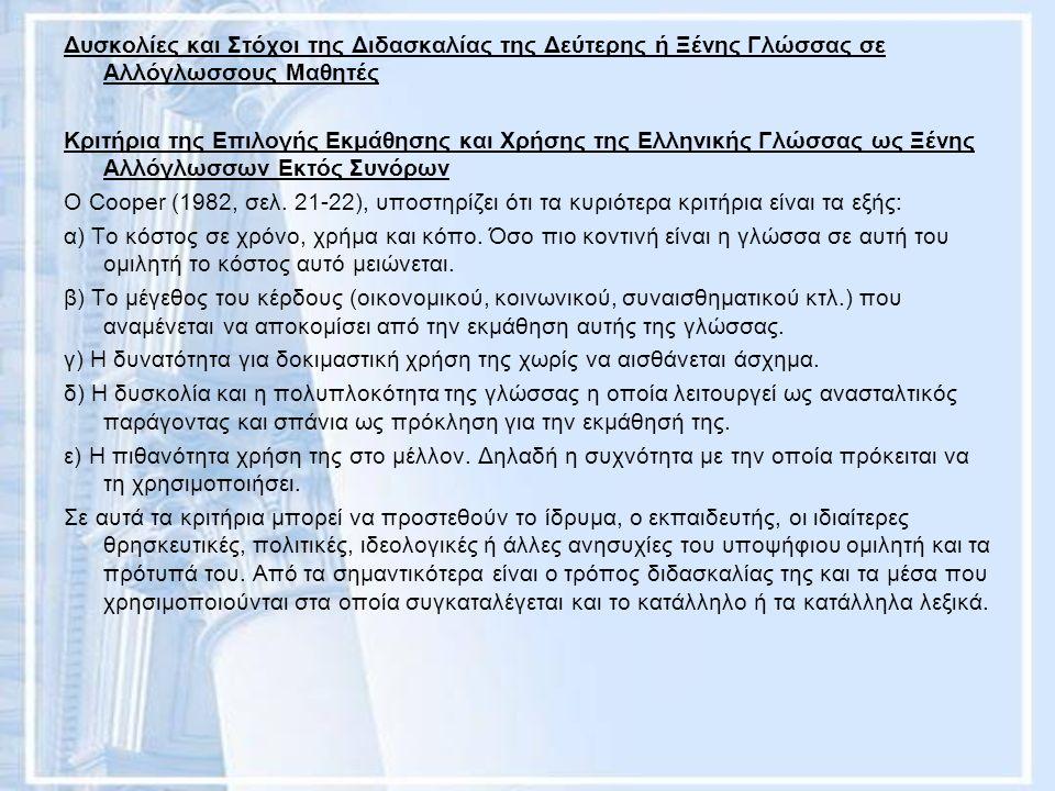 Δυσκολίες και Στόχοι της Διδασκαλίας της Δεύτερης ή Ξένης Γλώσσας σε Αλλόγλωσσους Μαθητές Κριτήρια της Επιλογής Εκμάθησης και Χρήσης της Ελληνικής Γλώσσας ως Ξένης Αλλόγλωσσων Εκτός Συνόρων Ο Cooper (1982, σελ.