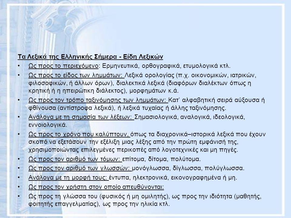 Τα Λεξικά της Ελληνικής Σήμερα - Είδη Λεξικών Ως προς το περιεχόμενο: Ερμηνευτικά, ορθογραφικά, ετυμολογικά κτλ. Ως προς το είδος των λημμάτων: Λεξικά