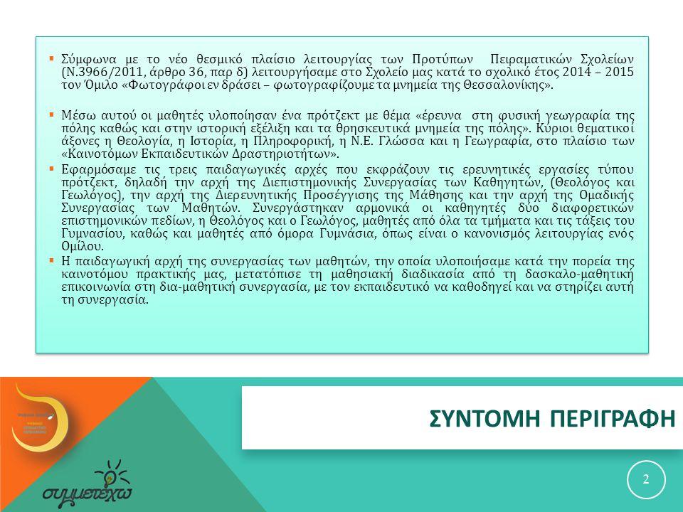 ΣΥΝΤΟΜΗ ΠΕΡΙΓΡΑΦΗ 2  Σύμφωνα με το νέο θεσμικό πλαίσιο λειτουργίας των Προτύπων Πειραματικών Σχολείων ( Ν.3966/2011, άρθρο 36, παρ δ ) λειτουργήσαμε στο Σχολείο μας κατά το σχολικό έτος 2014 – 2015 τον Όμιλο « Φωτογράφοι εν δράσει – φωτογραφίζουμε τα μνημεία της Θεσσαλονίκης ».