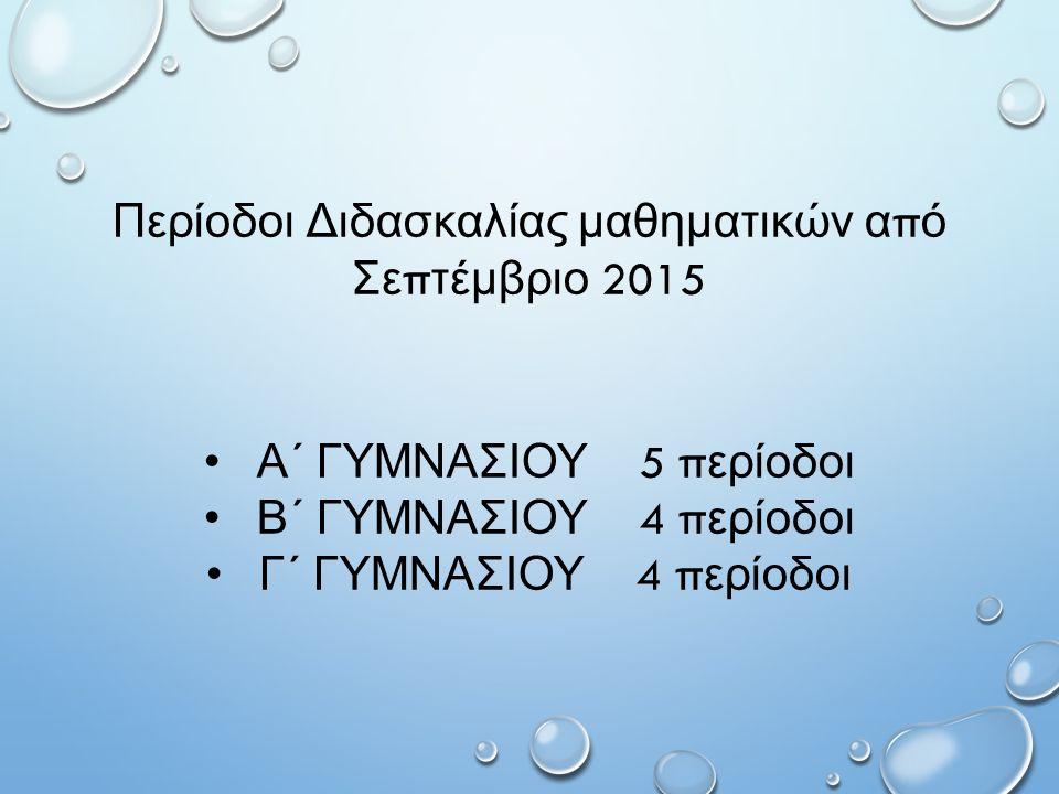 Περίοδοι Διδασκαλίας μαθηματικών α π ό Σε π τέμβριο 2015 Α΄ ΓΥΜΝΑΣΙΟΥ 5 π ερίοδοι Β΄ ΓΥΜΝΑΣΙΟΥ 4 π ερίοδοι Γ΄ ΓΥΜΝΑΣΙΟΥ 4 π ερίοδοι