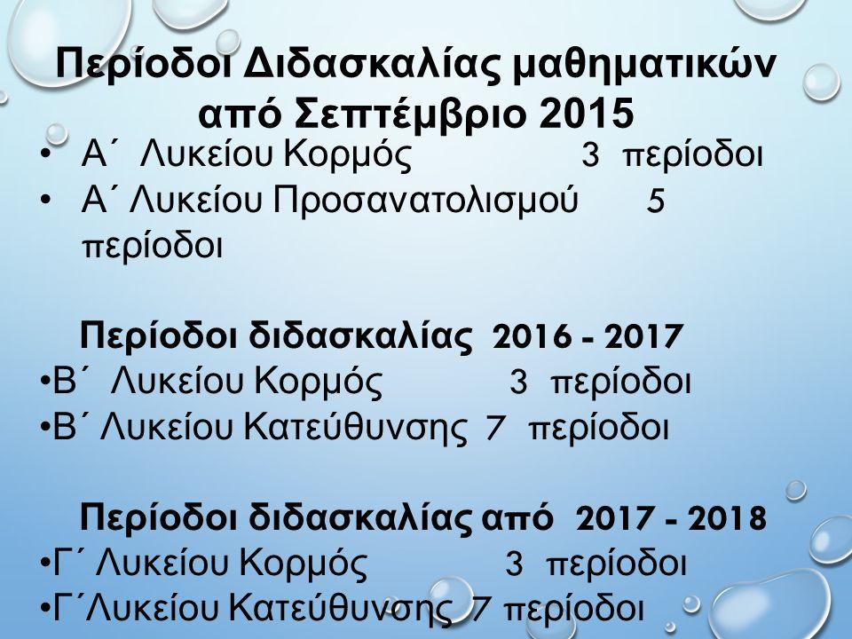 Περίοδοι Διδασκαλίας μαθηματικών από Σεπτέμβριο 2015 Α΄ Λυκείου Κορμός 3 π ερίοδοι Α΄ Λυκείου Προσανατολισμού 5 π ερίοδοι Περίοδοι διδασκαλίας 2016 - 2017 Β΄ Λυκείου Κορμός 3 π ερίοδοι Β΄ Λυκείου Κατεύθυνσης 7 π ερίοδοι Περίοδοι διδασκαλίας α π ό 2017 - 2018 Γ΄ Λυκείου Κορμός 3 π ερίοδοι Γ΄Λυκείου Κατεύθυνσης 7 π ερίοδοι