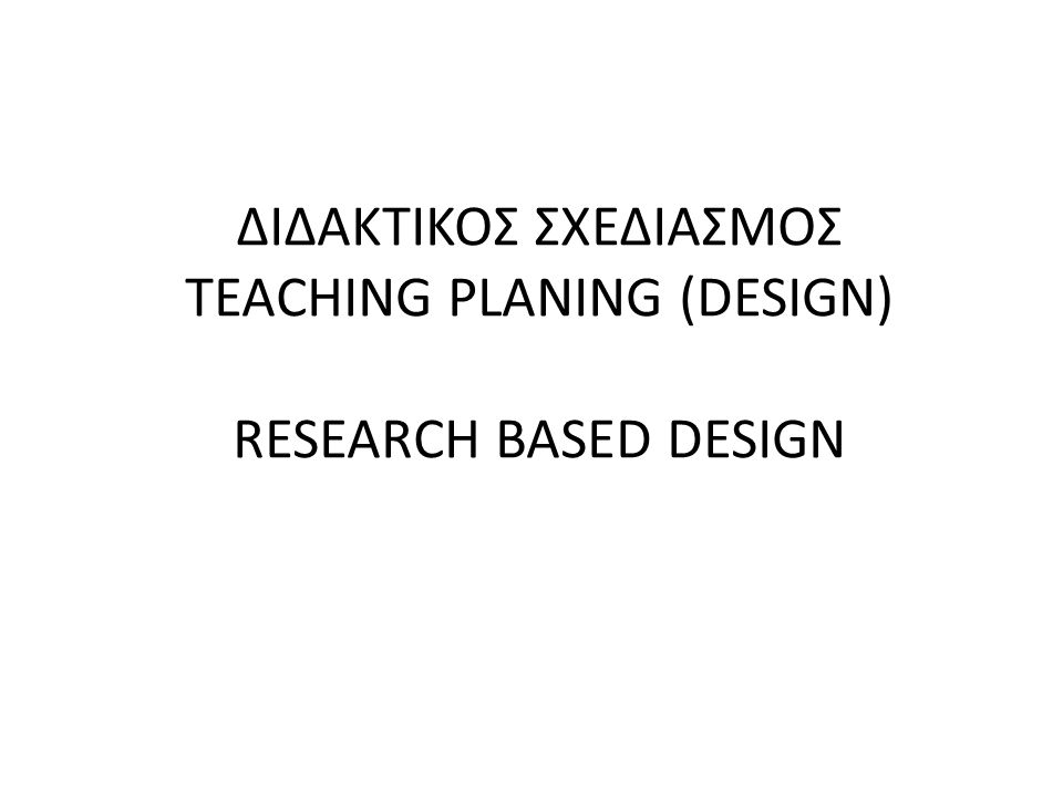 ΔΙΔΑΚΤΙΚΟΣ ΣΧΕΔΙΑΣΜΟΣ TEACHING PLANING (DESIGN) RESEARCH BASED DESIGN