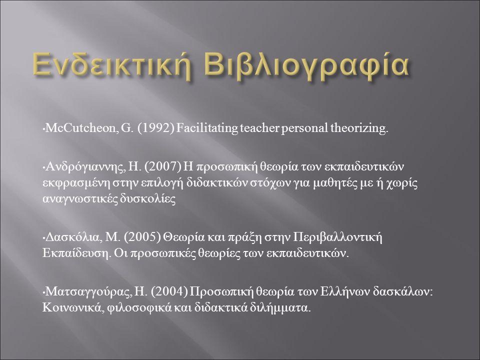 McCutcheon, G. (1992) Facilitating teacher personal theorizing. Ανδρόγιαννης, Η. (2007) Η προσωπική θεωρία των εκπαιδευτικών εκφρασμένη στην επιλογή δ