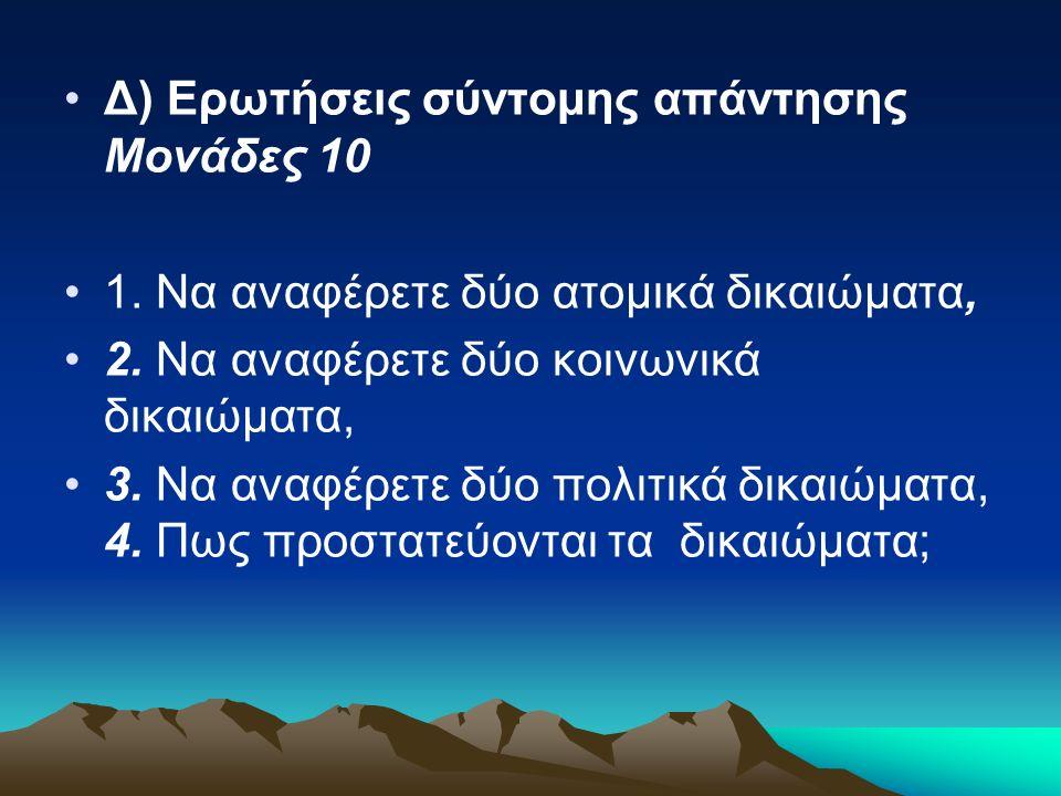 Δ) Ερωτήσεις σύντομης απάντησης Μονάδες 10 1. Να αναφέρετε δύο ατομικά δικαιώματα, 2. Να αναφέρετε δύο κοινωνικά δικαιώματα, 3. Να αναφέρετε δύο πολιτ