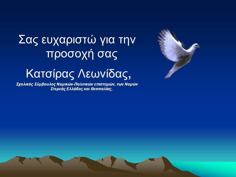 Σας ευχαριστώ για την προσοχή σας Κατσίρας Λεωνίδας, Σχολικός Σύμβουλος Νομικών-Πολιτικών επιστημών, των Νομών Στερεάς Ελλάδος και Θεσσαλίας,