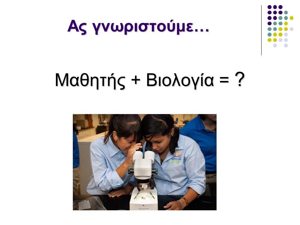 Ας γνωριστούμε… Μαθητής + Βιολογία = ?