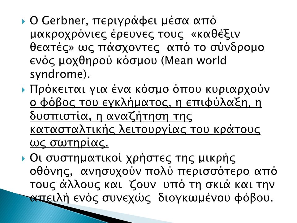  Ο Gerbner, περιγράφει μέσα από μακροχρόνιες έρευνες τους «καθέξιν θεατές» ως πάσχοντες από το σύνδρομο ενός μοχθηρού κόσμου (Mean world syndrome).