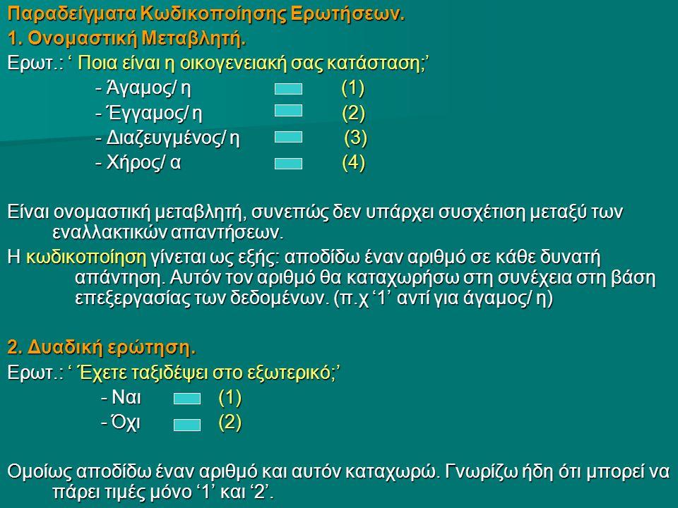 Παραδείγματα Κωδικοποίησης Ερωτήσεων. 1. Ονομαστική Μεταβλητή. Ερωτ.: ' Ποια είναι η οικογενειακή σας κατάσταση;' - Άγαμος/ η (1) - Άγαμος/ η (1) - Έγ