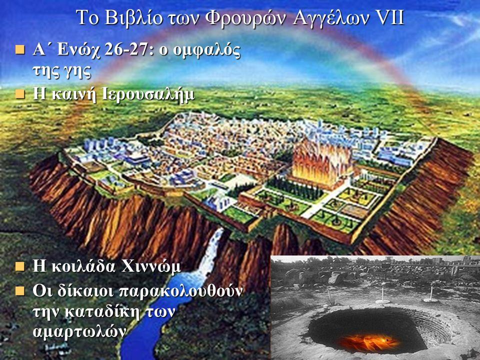 Το Βιβλίο των Φρουρών Αγγέλων VII Α΄ Ενώχ 26-27: ο ομφαλός της γης Α΄ Ενώχ 26-27: ο ομφαλός της γης Η καινή Ιερουσαλήμ Η καινή Ιερουσαλήμ Η κοιλάδα Χιννώμ Η κοιλάδα Χιννώμ Οι δίκαιοι παρακολουθούν την καταδίκη των αμαρτωλών Οι δίκαιοι παρακολουθούν την καταδίκη των αμαρτωλών