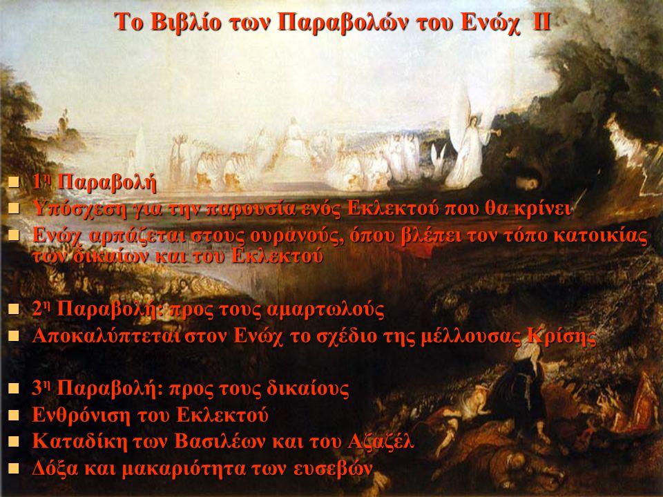 Το Βιβλίο των Παραβολών του Ενώχ ΙΙ 1 η Παραβολή 1 η Παραβολή Υπόσχεση για την παρουσία ενός Εκλεκτού που θα κρίνει Υπόσχεση για την παρουσία ενός Εκλεκτού που θα κρίνει Ενώχ αρπάζεται στους ουρανούς, όπου βλέπει τον τόπο κατοικίας των δικαίων και του Εκλεκτού Ενώχ αρπάζεται στους ουρανούς, όπου βλέπει τον τόπο κατοικίας των δικαίων και του Εκλεκτού 2 η Παραβολή: προς τους αμαρτωλούς 2 η Παραβολή: προς τους αμαρτωλούς Αποκαλύπτεται στον Ενώχ το σχέδιο της μέλλουσας Κρίσης Αποκαλύπτεται στον Ενώχ το σχέδιο της μέλλουσας Κρίσης 3 η Παραβολή: προς τους δικαίους 3 η Παραβολή: προς τους δικαίους Ενθρόνιση του Εκλεκτού Ενθρόνιση του Εκλεκτού Καταδίκη των Βασιλέων και του Αζαζέλ Καταδίκη των Βασιλέων και του Αζαζέλ Δόξα και μακαριότητα των ευσεβών Δόξα και μακαριότητα των ευσεβών