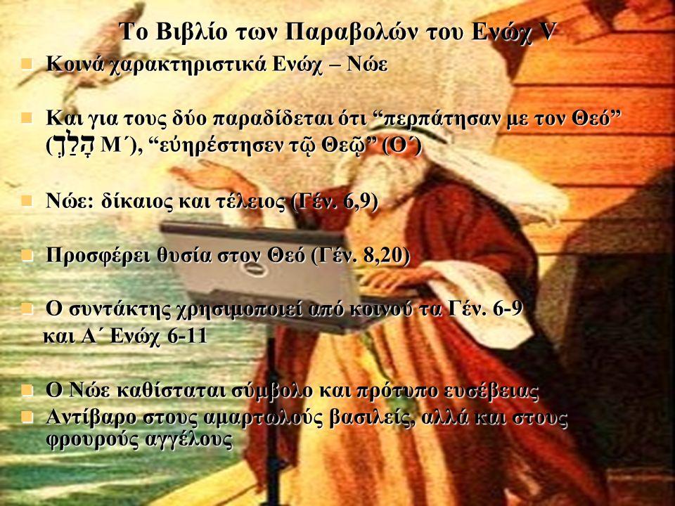 Το Βιβλίο των Παραβολών του Ενώχ V Κοινά χαρακτηριστικά Ενώχ – Νώε Και για τους δύο παραδίδεται ότι περπάτησαν με τον Θεό (הָלַךְ Μ΄), εὐηρέστησεν τῷ Θεῷ (Ο΄) Νώε: δίκαιος και τέλειος (Γέν.