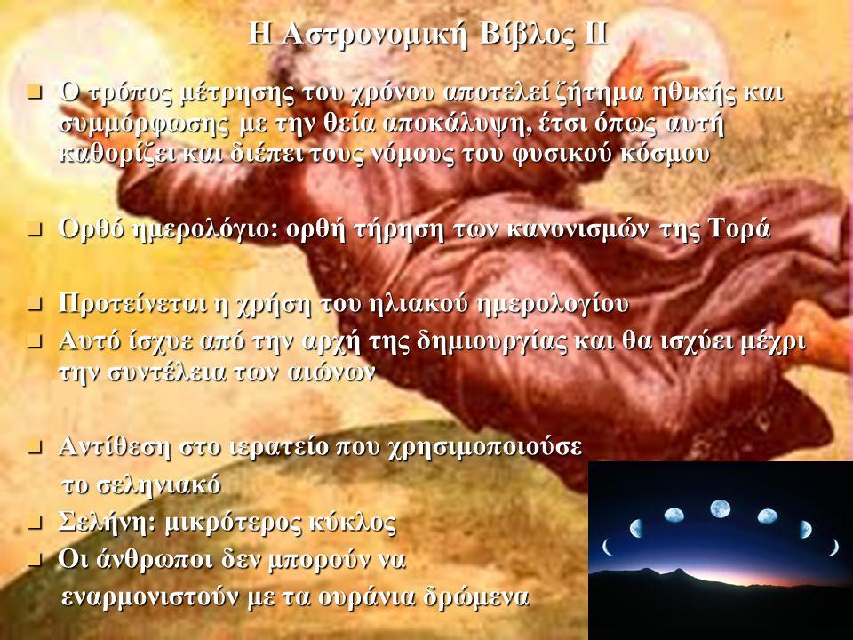 Η Αστρονομική Βίβλος ΙΙ Ο τρόπος μέτρησης του χρόνου αποτελεί ζήτημα ηθικής και συμμόρφωσης με την θεία αποκάλυψη, έτσι όπως αυτή καθορίζει και διέπει τους νόμους του φυσικού κόσμου Ο τρόπος μέτρησης του χρόνου αποτελεί ζήτημα ηθικής και συμμόρφωσης με την θεία αποκάλυψη, έτσι όπως αυτή καθορίζει και διέπει τους νόμους του φυσικού κόσμου Ορθό ημερολόγιο: ορθή τήρηση των κανονισμών της Τορά Ορθό ημερολόγιο: ορθή τήρηση των κανονισμών της Τορά Προτείνεται η χρήση του ηλιακού ημερολογίου Προτείνεται η χρήση του ηλιακού ημερολογίου Αυτό ίσχυε από την αρχή της δημιουργίας και θα ισχύει μέχρι την συντέλεια των αιώνων Αυτό ίσχυε από την αρχή της δημιουργίας και θα ισχύει μέχρι την συντέλεια των αιώνων Αντίθεση στο ιερατείο που χρησιμοποιούσε Αντίθεση στο ιερατείο που χρησιμοποιούσε το σεληνιακό το σεληνιακό Σελήνη: μικρότερος κύκλος Σελήνη: μικρότερος κύκλος Οι άνθρωποι δεν μπορούν να Οι άνθρωποι δεν μπορούν να εναρμονιστούν με τα ουράνια δρώμενα εναρμονιστούν με τα ουράνια δρώμενα