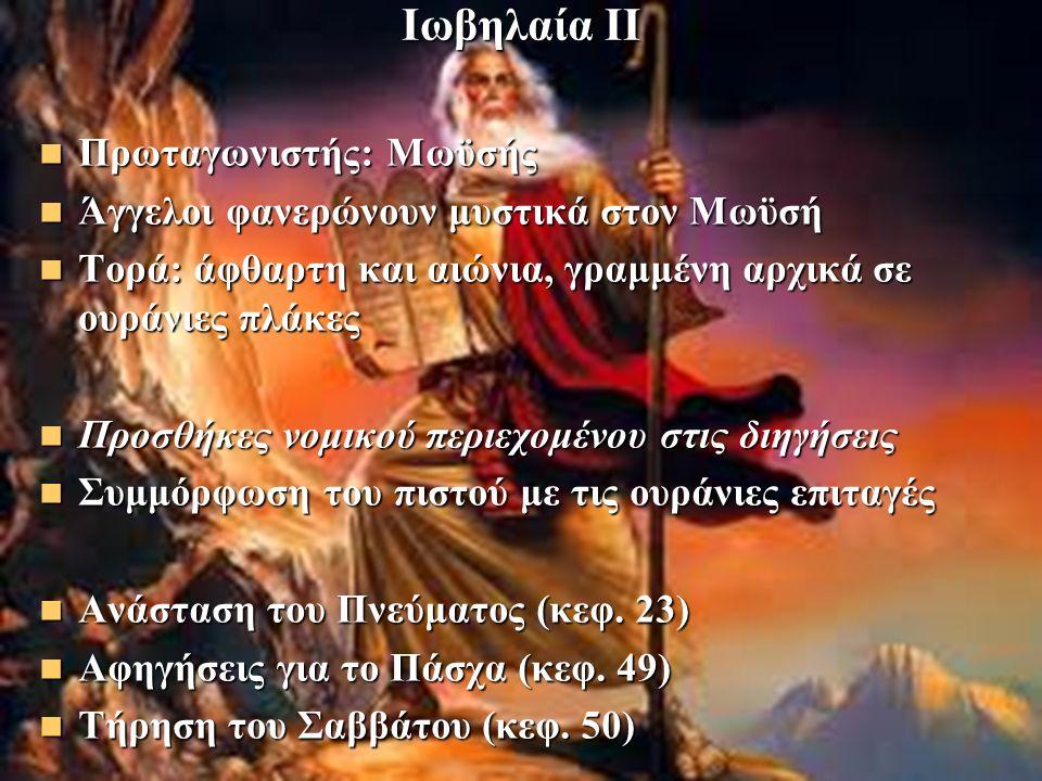 Ιωβηλαία ΙΙ Πρωταγωνιστής: Μωϋσής Πρωταγωνιστής: Μωϋσής Άγγελοι φανερώνουν μυστικά στον Μωϋσή Άγγελοι φανερώνουν μυστικά στον Μωϋσή Τορά: άφθαρτη και αιώνια, γραμμένη αρχικά σε ουράνιες πλάκες Τορά: άφθαρτη και αιώνια, γραμμένη αρχικά σε ουράνιες πλάκες Προσθήκες νομικού περιεχομένου στις διηγήσεις Προσθήκες νομικού περιεχομένου στις διηγήσεις Συμμόρφωση του πιστού με τις ουράνιες επιταγές Συμμόρφωση του πιστού με τις ουράνιες επιταγές Ανάσταση του Πνεύματος (κεφ.