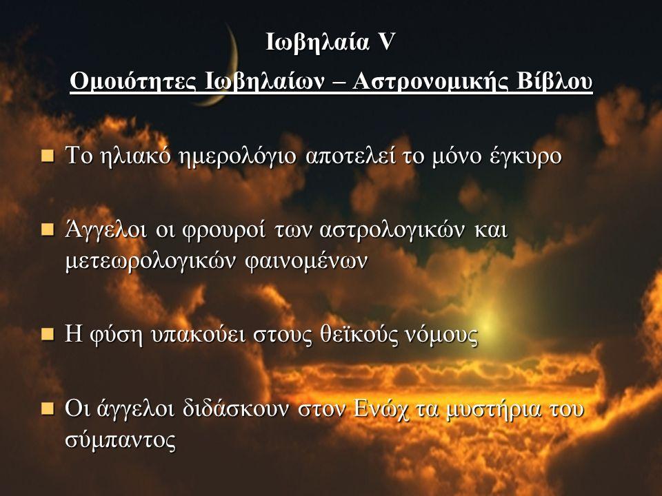 Ιωβηλαία V Ομοιότητες Ιωβηλαίων – Αστρονομικής Βίβλου Το ηλιακό ημερολόγιο αποτελεί το μόνο έγκυρο Το ηλιακό ημερολόγιο αποτελεί το μόνο έγκυρο Άγγελοι οι φρουροί των αστρολογικών και μετεωρολογικών φαινομένων Άγγελοι οι φρουροί των αστρολογικών και μετεωρολογικών φαινομένων Η φύση υπακούει στους θεϊκούς νόμους Η φύση υπακούει στους θεϊκούς νόμους Οι άγγελοι διδάσκουν στον Ενώχ τα μυστήρια του σύμπαντος Οι άγγελοι διδάσκουν στον Ενώχ τα μυστήρια του σύμπαντος