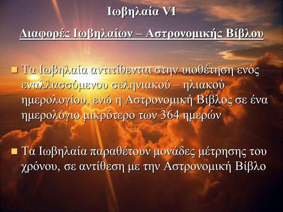 Ιωβηλαία VI Διαφορές Ιωβηλαίων – Αστρονομικής Βίβλου Τα Ιωβηλαία αντιτίθενται στην υιοθέτηση ενός εναλλασσόμενου σεληνιακού – ηλιακού ημερολογίου, ενώ η Αστρονομική Βίβλος σε ένα ημερολόγιο μικρότερο των 364 ημερών Τα Ιωβηλαία αντιτίθενται στην υιοθέτηση ενός εναλλασσόμενου σεληνιακού – ηλιακού ημερολογίου, ενώ η Αστρονομική Βίβλος σε ένα ημερολόγιο μικρότερο των 364 ημερών Τα Ιωβηλαία παραθέτουν μονάδες μέτρησης του χρόνου, σε αντίθεση με την Αστρονομική Βίβλο Τα Ιωβηλαία παραθέτουν μονάδες μέτρησης του χρόνου, σε αντίθεση με την Αστρονομική Βίβλο