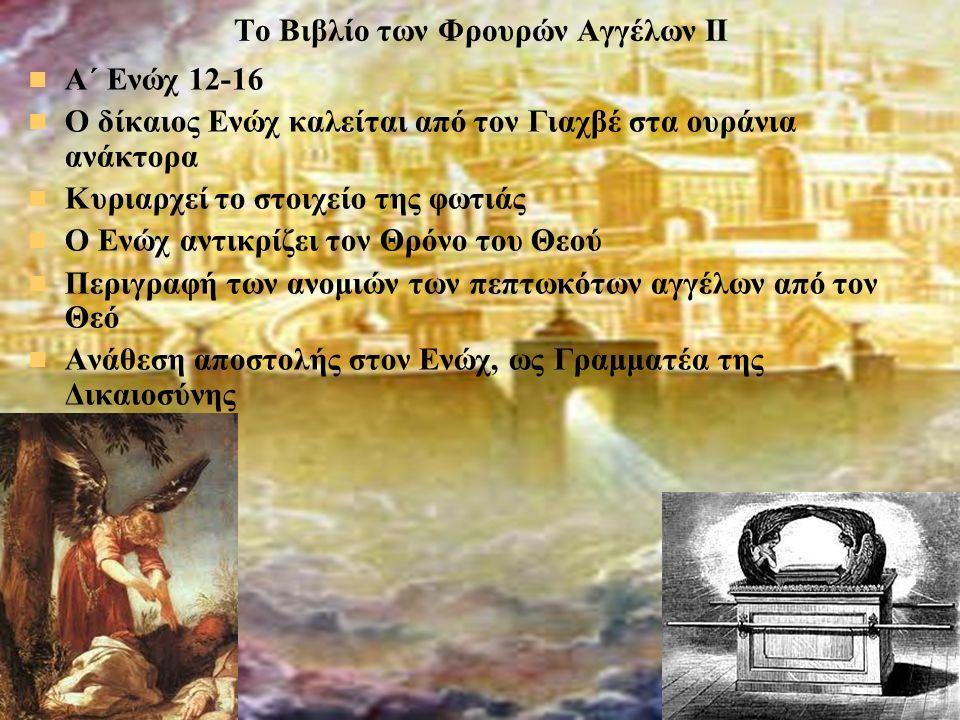 Το Βιβλίο των Φρουρών Αγγέλων ΙΙ Α΄ Ενώχ 12-16 Ο δίκαιος Ενώχ καλείται από τον Γιαχβέ στα ουράνια ανάκτορα Κυριαρχεί το στοιχείο της φωτιάς Ο Ενώχ αντικρίζει τον Θρόνο του Θεού Περιγραφή των ανομιών των πεπτωκότων αγγέλων από τον Θεό Ανάθεση αποστολής στον Ενώχ, ως Γραμματέα της Δικαιοσύνης