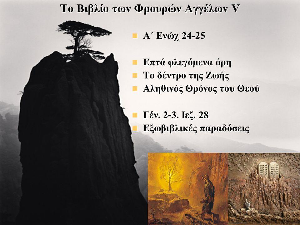 Το Βιβλίο των Φρουρών Αγγέλων V Α΄ Ενώχ 24-25 Α΄ Ενώχ 24-25 Επτά φλεγόμενα όρη Επτά φλεγόμενα όρη Το δέντρο της Ζωής Το δέντρο της Ζωής Αληθινός Θρόνος του Θεού Αληθινός Θρόνος του Θεού Γέν.