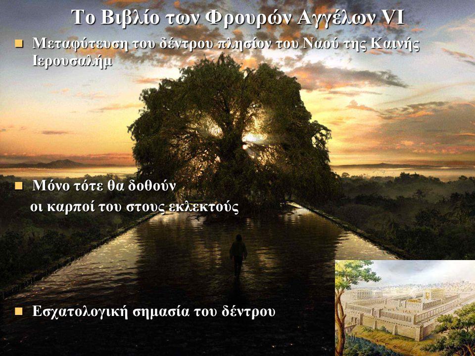 Το Βιβλίο των Φρουρών Αγγέλων VΙ Μεταφύτευση του δέντρου πλησίον του Ναού της Καινής Ιερουσαλήμ Μεταφύτευση του δέντρου πλησίον του Ναού της Καινής Ιερουσαλήμ Μόνο τότε θα δοθούν Μόνο τότε θα δοθούν οι καρποί του στους εκλεκτούς οι καρποί του στους εκλεκτούς Εσχατολογική σημασία του δέντρου Εσχατολογική σημασία του δέντρου
