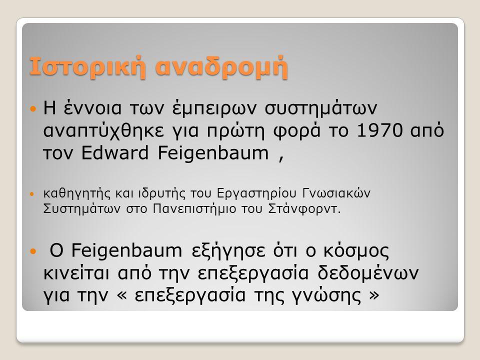 Ιστορική αναδρομή Η έννοια των έμπειρων συστημάτων αναπτύχθηκε για πρώτη φορά το 1970 από τον Edward Feigenbaum, καθηγητής και ιδρυτής του Εργαστηρίου Γνωσιακών Συστημάτων στο Πανεπιστήμιο του Στάνφορντ.
