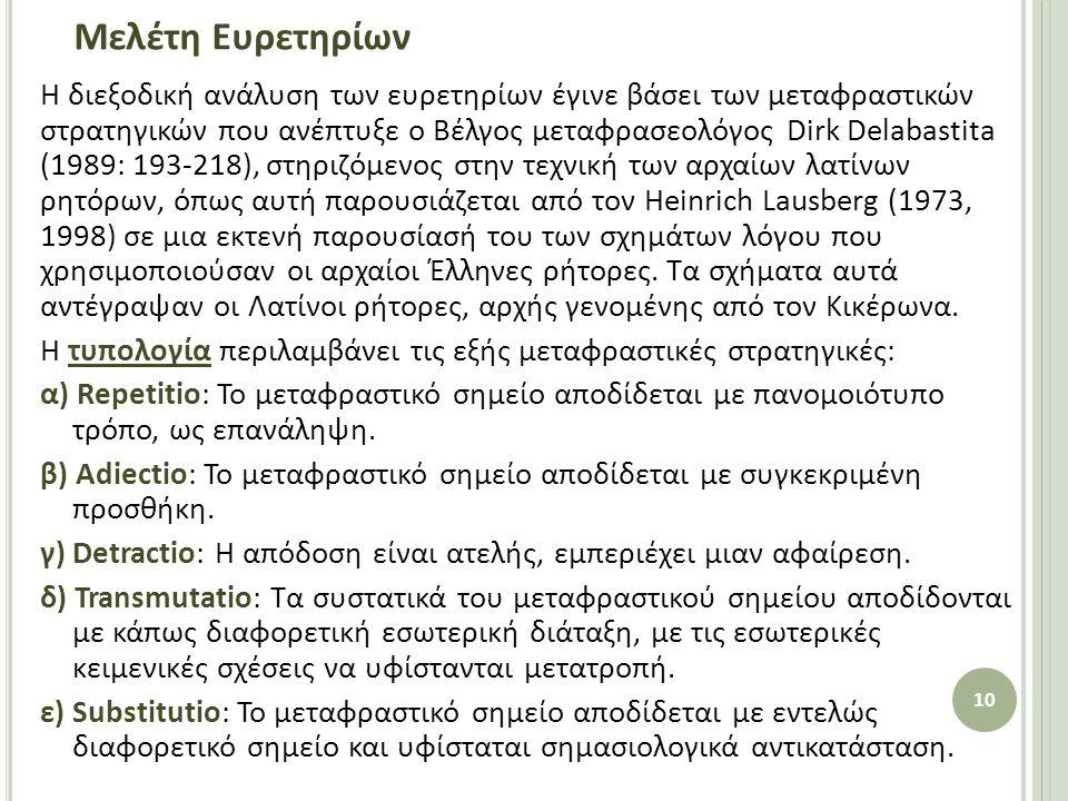 Μελέτη Ευρετηρίων Η διεξοδική ανάλυση των ευρετηρίων έγινε βάσει των μεταφραστικών στρατηγικών που ανέπτυξε ο Bέλγος μεταφρασεολόγος Dirk Delabastita (1989: 193-218), στηριζόμενος στην τεχνική των αρχαίων λατίνων ρητόρων, όπως αυτή παρουσιάζεται από τον Heinrich Lausberg (1973, 1998) σε μια εκτενή παρουσίασή του των σχημάτων λόγου που χρησιμοποιούσαν οι αρχαίοι Έλληνες ρήτορες.