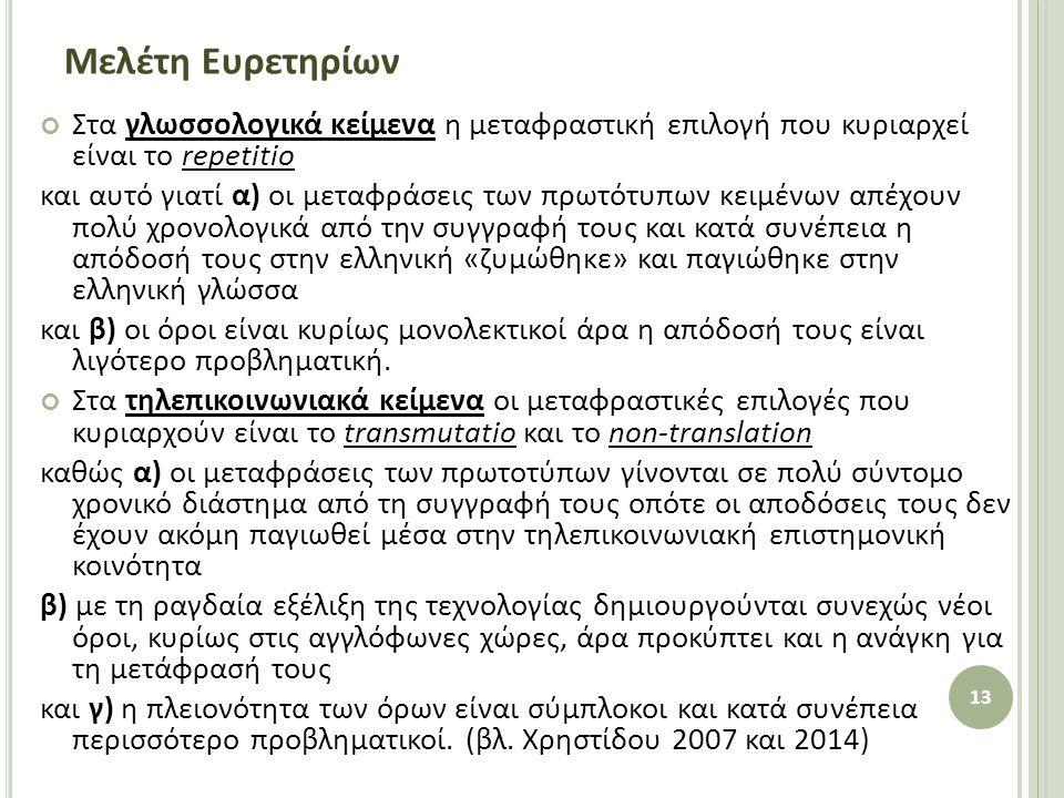 Μελέτη Ευρετηρίων Στα γλωσσολογικά κείμενα η μεταφραστική επιλογή που κυριαρχεί είναι το repetitio και αυτό γιατί α) οι μεταφράσεις των πρωτότυπων κειμένων απέχουν πολύ χρονολογικά από την συγγραφή τους και κατά συνέπεια η απόδοσή τους στην ελληνική «ζυμώθηκε» και παγιώθηκε στην ελληνική γλώσσα και β) οι όροι είναι κυρίως μονολεκτικοί άρα η απόδοσή τους είναι λιγότερο προβληματική.
