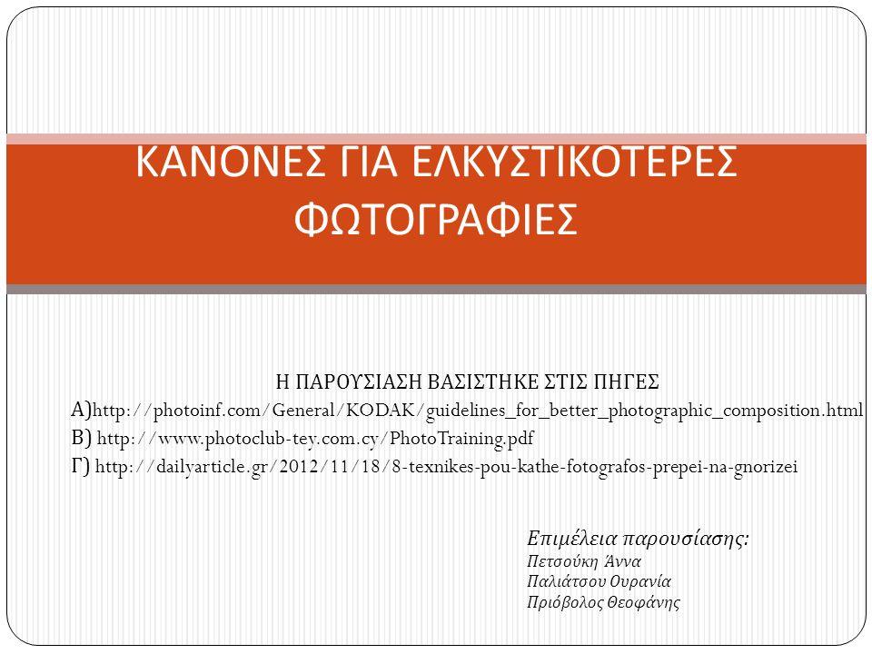 Η ΠΑΡΟΥΣΙΑΣΗ ΒΑΣΙΣΤΗΚΕ ΣΤΙΣ ΠΗΓΕΣ Α )http://photoinf.com/General/KODAK/guidelines_for_better_photographic_composition.html Β ) http://www.photoclub-tey.com.cy/PhotoTraining.pdf Γ ) http://dailyarticle.gr/2012/11/18/8-texnikes-pou-kathe-fotografos-prepei-na-gnorizei ΚΑΝΟΝΕΣ ΓΙΑ ΕΛΚΥΣΤΙΚΟΤΕΡΕΣ ΦΩΤΟΓΡΑΦΙΕΣ Επιμέλεια παρουσίασης : Πετσούκη Άννα Παλιάτσου Ουρανία Πριόβολος Θεοφάνης