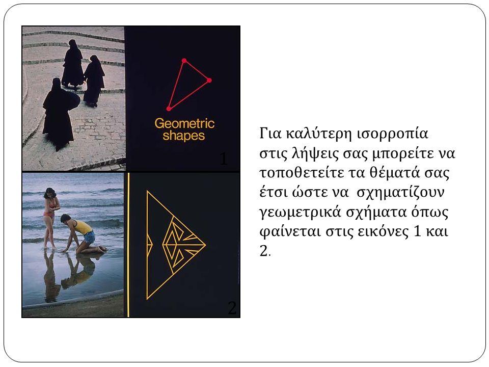 Για καλύτερη ισορροπία στις λήψεις σας μπορείτε να τοποθετείτε τα θέματά σας έτσι ώστε να σχηματίζουν γεωμετρικά σχήματα όπως φαίνεται στις εικόνες 1 και 2.