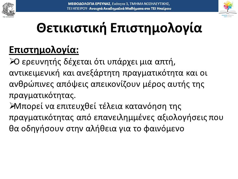 1212 -,, ΤΕΙ ΗΠΕΙΡΟΥ - Ανοιχτά Ακαδημαϊκά Μαθήματα στο ΤΕΙ Ηπείρου Θετικιστική Επιστημολογία ΜΕΘΟΔΟΛΟΓΙΑ ΕΡΕΥΝΑΣ, Ενότητα 3, ΤΜΗΜΑ ΝΟΣΗΛΕΥΤΙΚΗΣ, ΤΕΙ ΗΠΕΙΡΟΥ- Ανοιχτά Ακαδημαϊκά Μαθήματα στο ΤΕΙ Ηπείρου Επιστημολογία:  Ο ερευνητής δέχεται ότι υπάρχει μια απτή, αντικειμενική και ανεξάρτητη πραγματικότητα και οι ανθρώπινες απόψεις απεικονίζουν μέρος αυτής της πραγματικότητας.
