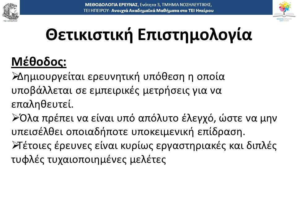 1414 -,, ΤΕΙ ΗΠΕΙΡΟΥ - Ανοιχτά Ακαδημαϊκά Μαθήματα στο ΤΕΙ Ηπείρου Θετικιστική Επιστημολογία ΜΕΘΟΔΟΛΟΓΙΑ ΕΡΕΥΝΑΣ, Ενότητα 3, ΤΜΗΜΑ ΝΟΣΗΛΕΥΤΙΚΗΣ, ΤΕΙ ΗΠΕΙΡΟΥ- Ανοιχτά Ακαδημαϊκά Μαθήματα στο ΤΕΙ Ηπείρου Μέθοδος:  Δημιουργείται ερευνητική υπόθεση η οποία υποβάλλεται σε εμπειρικές μετρήσεις για να επαληθευτεί.
