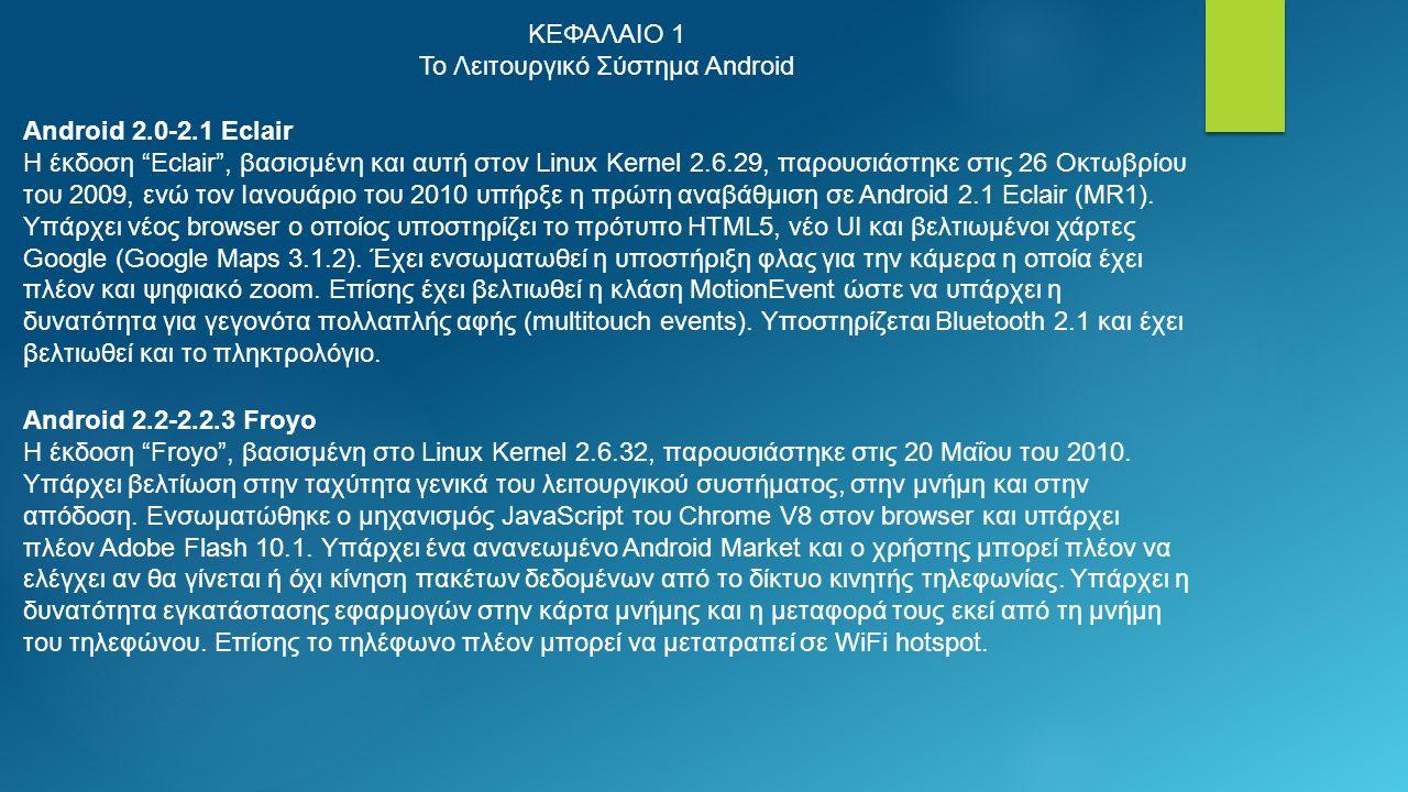 ΚΕΦΑΛΑΙΟ 1 Το Λειτουργικό Σύστημα Android Android 2.0-2.1 Eclair Η έκδοση Eclair , βασισμένη και αυτή στον Linux Kernel 2.6.29, παρουσιάστηκε στις 26 Οκτωβρίου του 2009, ενώ τον Ιανουάριο του 2010 υπήρξε η πρώτη αναβάθμιση σε Αndroid 2.1 Eclair (MR1).