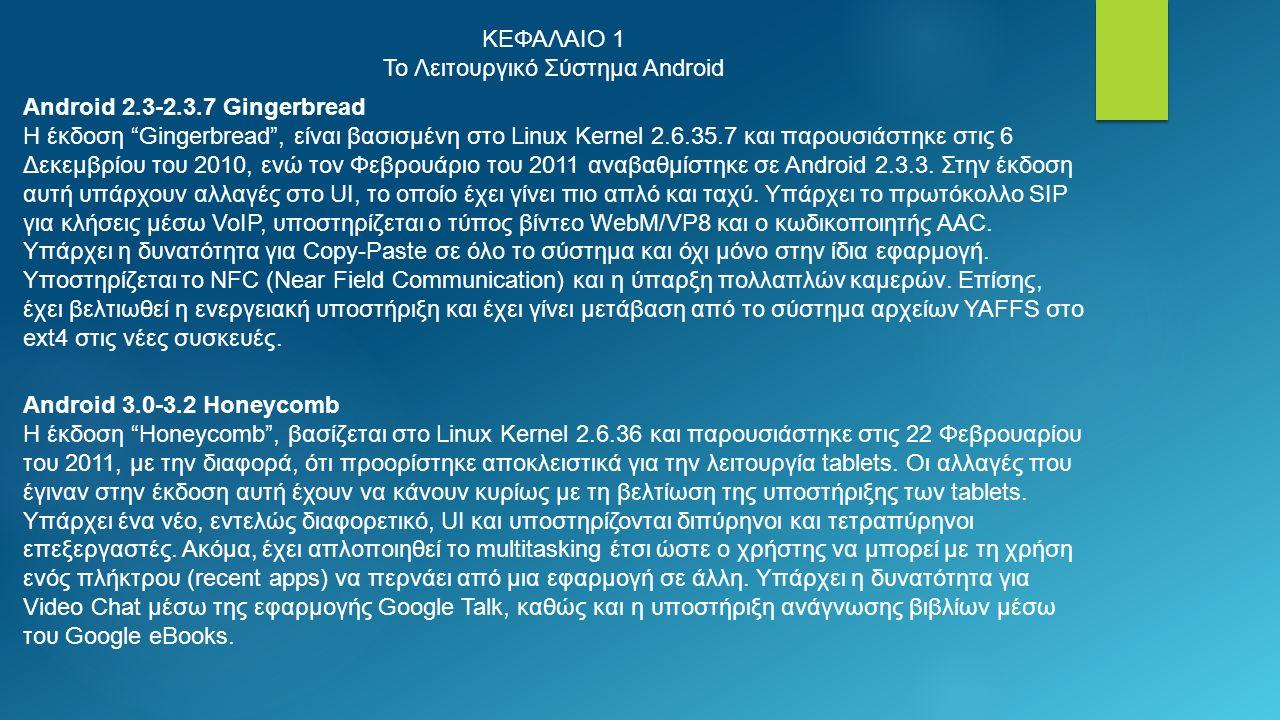 ΚΕΦΑΛΑΙΟ 1 Το Λειτουργικό Σύστημα Android Android 2.3-2.3.7 Gingerbread Η έκδοση Gingerbread , είναι βασισμένη στο Linux Kernel 2.6.35.7 και παρουσιάστηκε στις 6 Δεκεμβρίου του 2010, ενώ τον Φεβρουάριο του 2011 αναβαθμίστηκε σε Android 2.3.3.