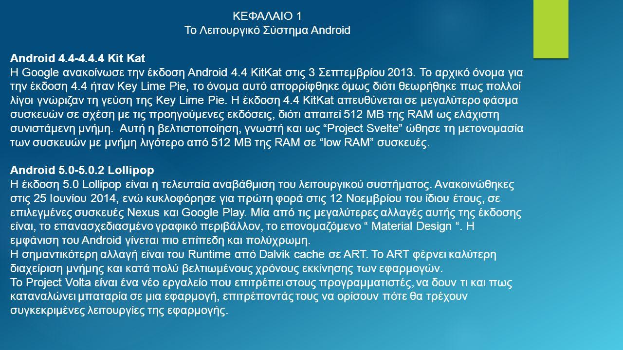 ΚΕΦΑΛΑΙΟ 1 Το Λειτουργικό Σύστημα Android Android 4.4-4.4.4 Kit Kat Η Google ανακοίνωσε την έκδοση Android 4.4 KitKat στις 3 Σεπτεμβρίου 2013.