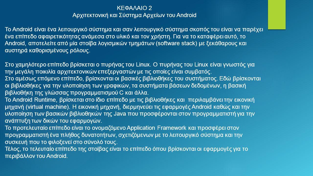ΚΕΦΑΛΑΙΟ 2 Αρχιτεκτονική και Σύστημα Αρχείων του Android Το Android είναι ένα λειτουργικό σύστημα και σαν λειτουργικό σύστημα σκοπός του είναι να παρέχει ένα επίπεδο αφαιρετικότητας ανάμεσα στο υλικό και τον χρήστη.