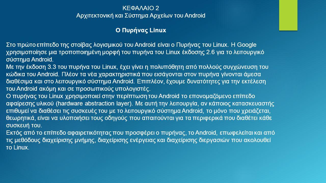 ΚΕΦΑΛΑΙΟ 2 Αρχιτεκτονική και Σύστημα Αρχείων του Android Ο Πυρήνας Linux Στο πρώτο επίπεδο της στοίβας λογισμικού του Android είναι ο Πυρήνας του Linux.